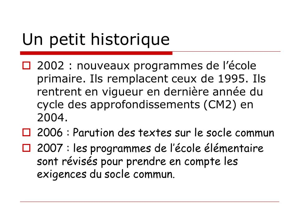 Un petit historique 2002 : nouveaux programmes de lécole primaire. Ils remplacent ceux de 1995. Ils rentrent en vigueur en dernière année du cycle des