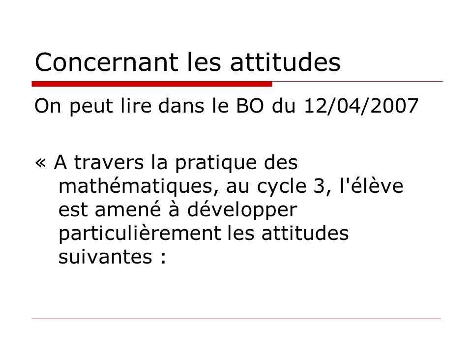 Concernant les attitudes On peut lire dans le BO du 12/04/2007 « A travers la pratique des mathématiques, au cycle 3, l'élève est amené à développer p