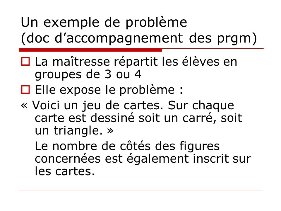 Un exemple de problème (doc daccompagnement des prgm) La maîtresse répartit les élèves en groupes de 3 ou 4 Elle expose le problème : « Voici un jeu d