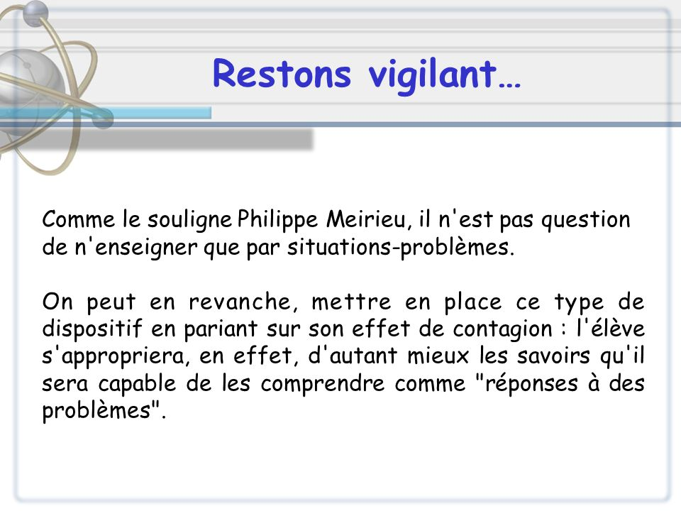 Comme le souligne Philippe Meirieu, il n'est pas question de n'enseigner que par situations-problèmes. On peut en revanche, mettre en place ce type de