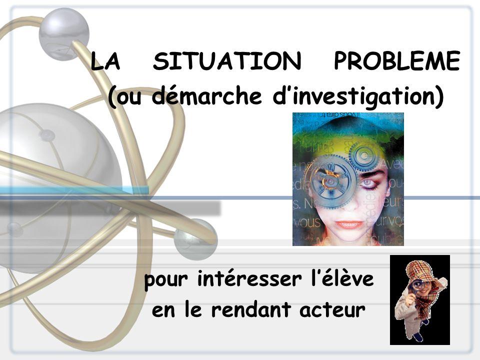 LA SITUATION PROBLEME (ou démarche dinvestigation) pour intéresser lélève en le rendant acteur