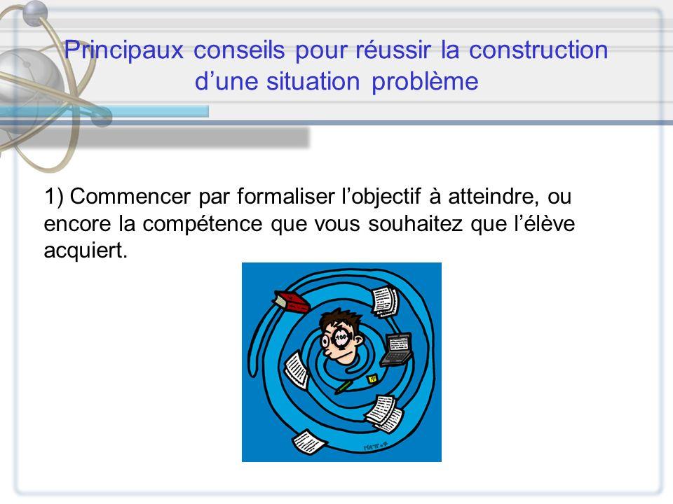 Principaux conseils pour réussir la construction dune situation problème 1) Commencer par formaliser lobjectif à atteindre, ou encore la compétence qu