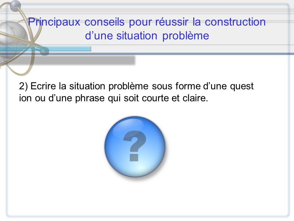Principaux conseils pour réussir la construction dune situation problème 2) Ecrire la situation problème sous forme dune quest ion ou dune phrase qui