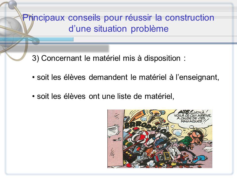 Principaux conseils pour réussir la construction dune situation problème 3) Concernant le matériel mis à disposition : soit les élèves demandent le ma