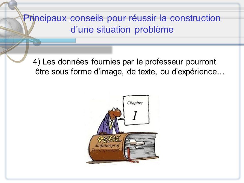 Principaux conseils pour réussir la construction dune situation problème 4) Les données fournies par le professeur pourront être sous forme dimage, de