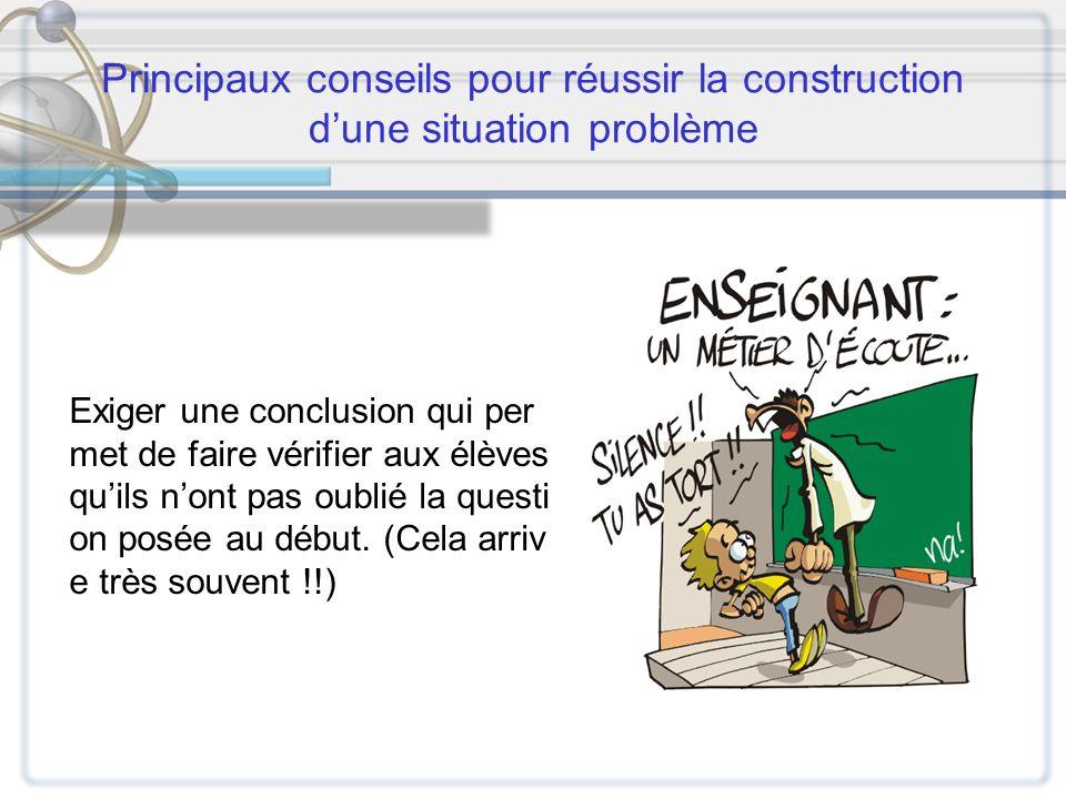 Principaux conseils pour réussir la construction dune situation problème Exiger une conclusion qui per met de faire vérifier aux élèves quils nont pas