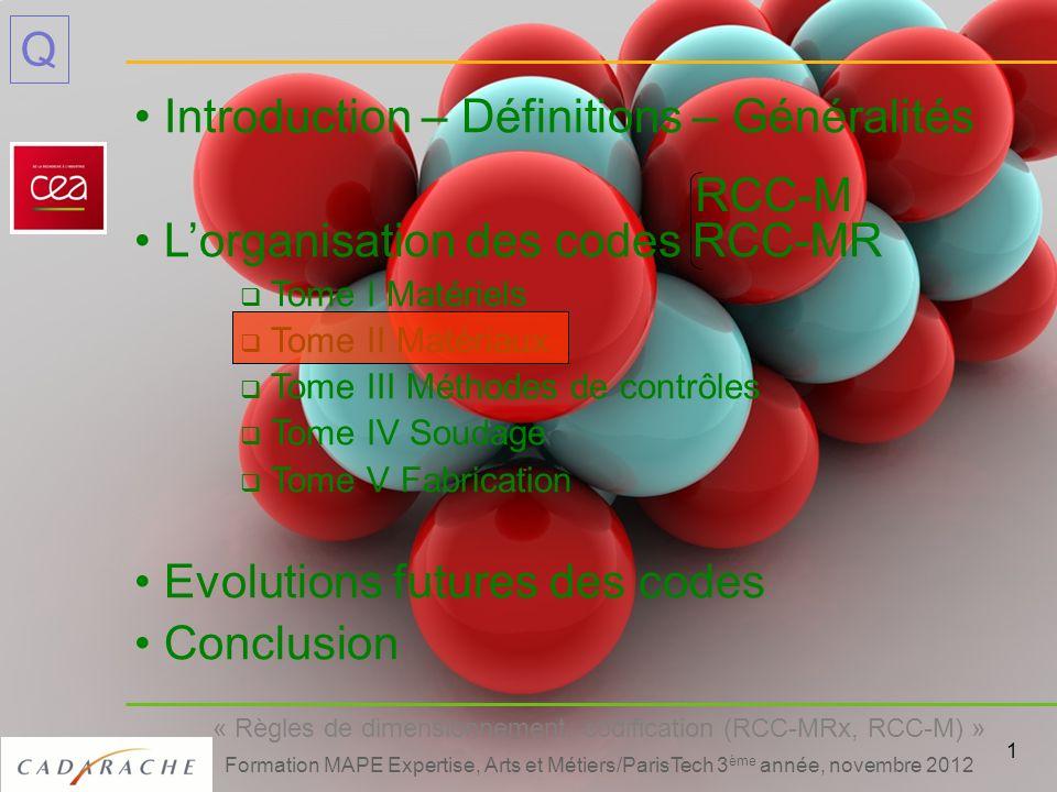2 « Règles de dimensionnement, codification (RCC-MRx, RCC-M) » Formation MAPE Expertise, Arts et Métiers/ParisTech 3 ème année, novembre 2012 Q Décrit lapprovisionnement des matériaux (pièces et produits) Celui-ci peut se faire soit : - par RM 0300 Dispositions générales du Tome 2 (certains matériels de niveau 2 ou 3) - par Spécifications Techniques de Référence (STR) (pour tous matériels) Qualification dun fournisseur pour les aciers dans le domaine du fluage (RM 0146) Tome 2, Matériaux