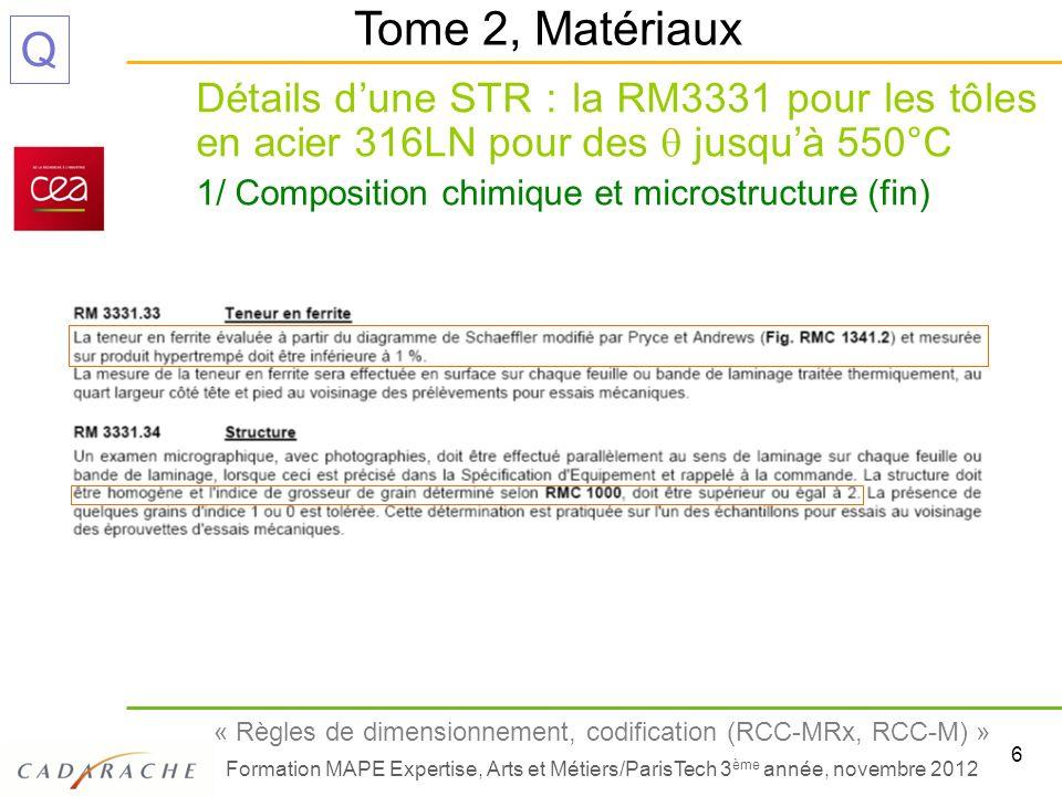 7 « Règles de dimensionnement, codification (RCC-MRx, RCC-M) » Formation MAPE Expertise, Arts et Métiers/ParisTech 3 ème année, novembre 2012 Q Détails dune STR : la RM3331 pour les tôles en acier 316LN pour des jusquà 550°C 2/ Fabrication Tome 2, Matériaux