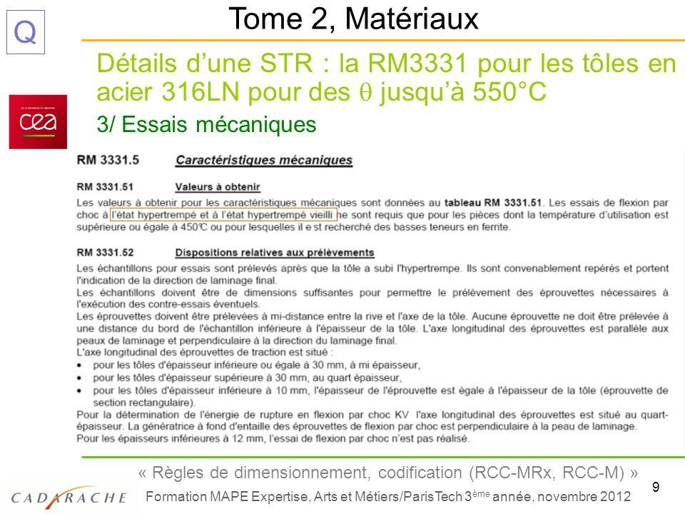 10 « Règles de dimensionnement, codification (RCC-MRx, RCC-M) » Formation MAPE Expertise, Arts et Métiers/ParisTech 3 ème année, novembre 2012 Q Détails dune STR : la RM3331 pour les tôles en acier 316LN pour des jusquà 550°C 3/ Essais mécaniques (suite) + une page de texte sur les modalités des essais et leur acceptation Tome 2, Matériaux