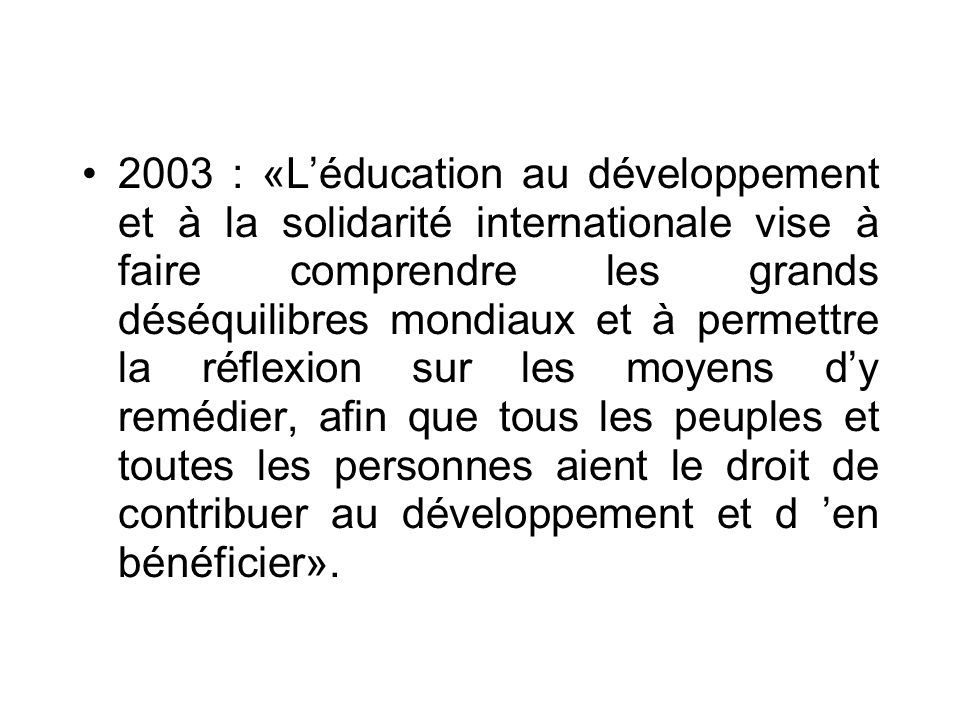 ANNEES 2000 2000 : Education au développement et à la solidarité internationale –«Léducation au développement vise à faire prendre conscience aux élèves de l interdépendance des régions du monde, de la solidarité entre les peuples dans le processus de mondialisation en cours, et plus particulièrement de la réalité économique, sociale et culturelle des pays en développement».