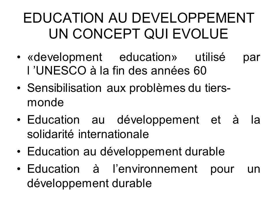 EDUCATION AU DEVELOPPEMENT UN CONCEPT QUI EVOLUE «development education» utilisé par l UNESCO à la fin des années 60 Sensibilisation aux problèmes du tiers- monde Education au développement et à la solidarité internationale Education au développement durable Education à lenvironnement pour un développement durable