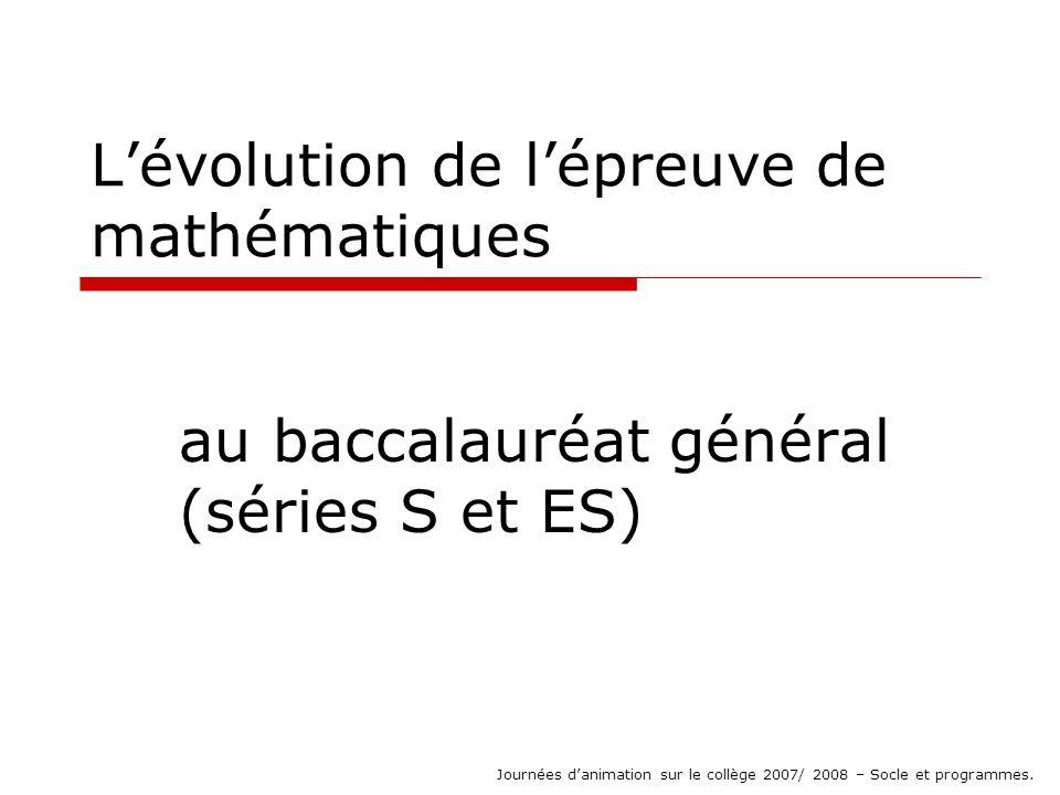 Lévolution de lépreuve de mathématiques au baccalauréat général (séries S et ES) Journées danimation sur le collège 2007/ 2008 – Socle et programmes.