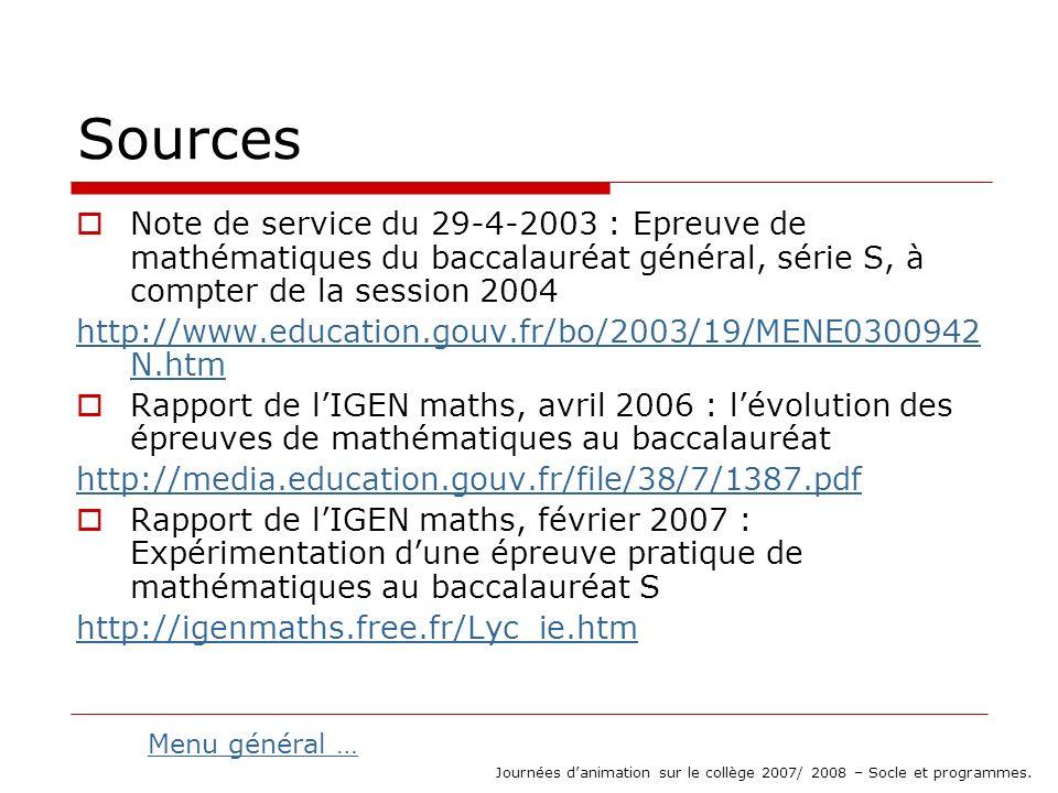 Sources Note de service du 29-4-2003 : Epreuve de mathématiques du baccalauréat général, série S, à compter de la session 2004 http://www.education.gouv.fr/bo/2003/19/MENE0300942 N.htm Rapport de lIGEN maths, avril 2006 : lévolution des épreuves de mathématiques au baccalauréat http://media.education.gouv.fr/file/38/7/1387.pdf Rapport de lIGEN maths, février 2007 : Expérimentation dune épreuve pratique de mathématiques au baccalauréat S http://igenmaths.free.fr/Lyc_ie.htm Journées danimation sur le collège 2007/ 2008 – Socle et programmes.