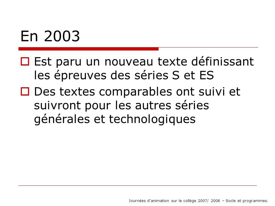 En 2003 Est paru un nouveau texte définissant les épreuves des séries S et ES Des textes comparables ont suivi et suivront pour les autres séries générales et technologiques Journées danimation sur le collège 2007/ 2008 – Socle et programmes.