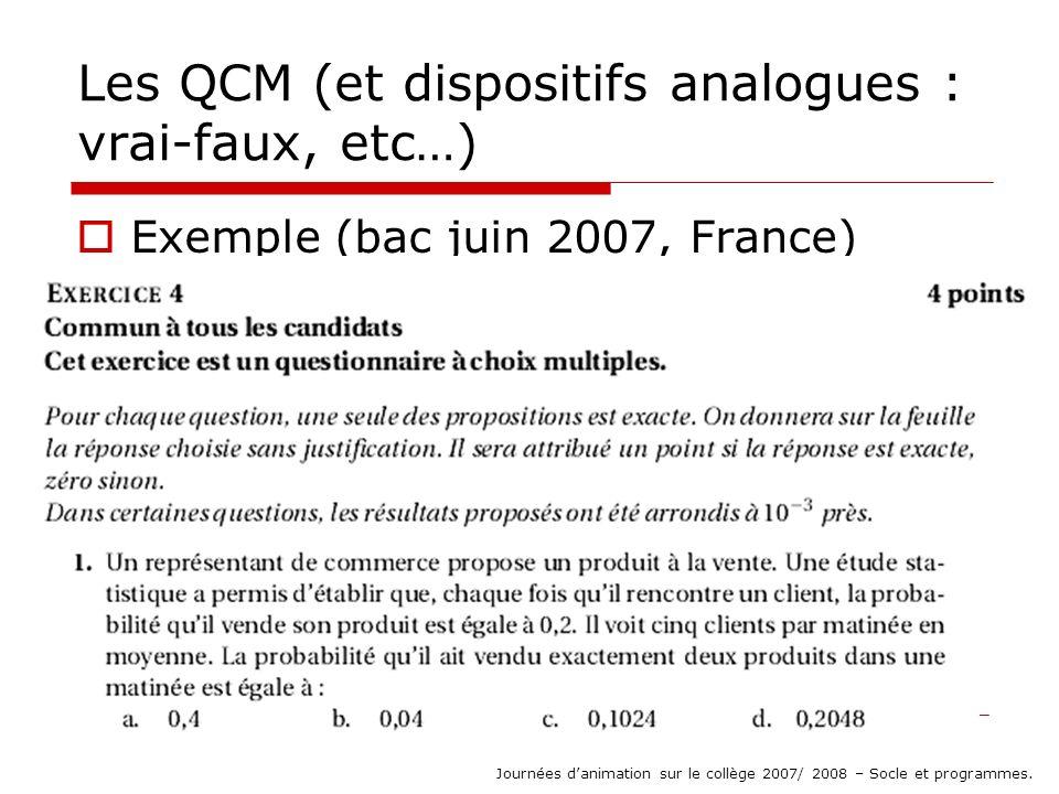 Les QCM (et dispositifs analogues : vrai-faux, etc…) But : poser des questions de type « ouvert » puisque la réponse de lélève est réduite à un choix (pour lequel lélève est obligé de sengager, de prendre un risque) Journées danimation sur le collège 2007/ 2008 – Socle et programmes.