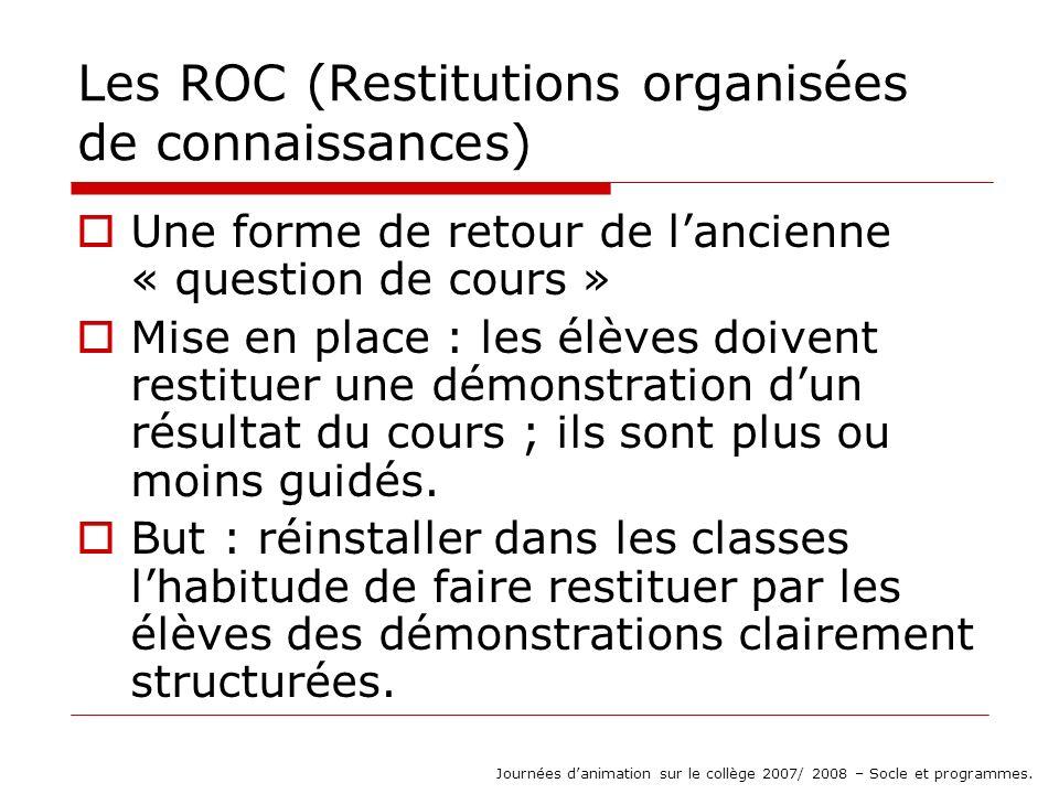 Les ROC (Restitutions organisées de connaissances) Une forme de retour de lancienne « question de cours » Mise en place : les élèves doivent restituer une démonstration dun résultat du cours ; ils sont plus ou moins guidés.