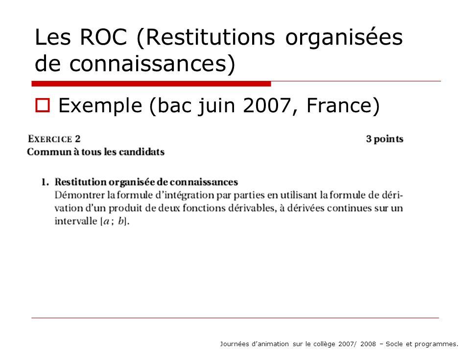 Les ROC (Restitutions organisées de connaissances) Exemple (bac juin 2007, France) Journées danimation sur le collège 2007/ 2008 – Socle et programmes.