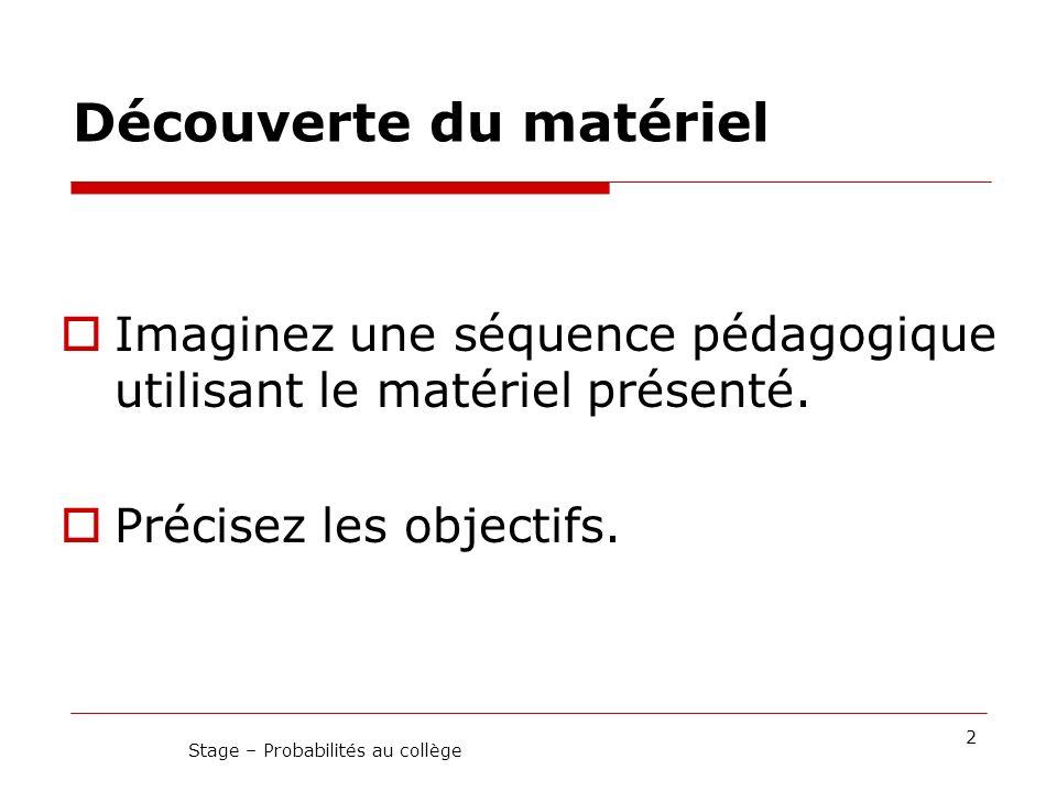 Découverte du matériel Imaginez une séquence pédagogique utilisant le matériel présenté. Précisez les objectifs. 2 Stage – Probabilités au collège