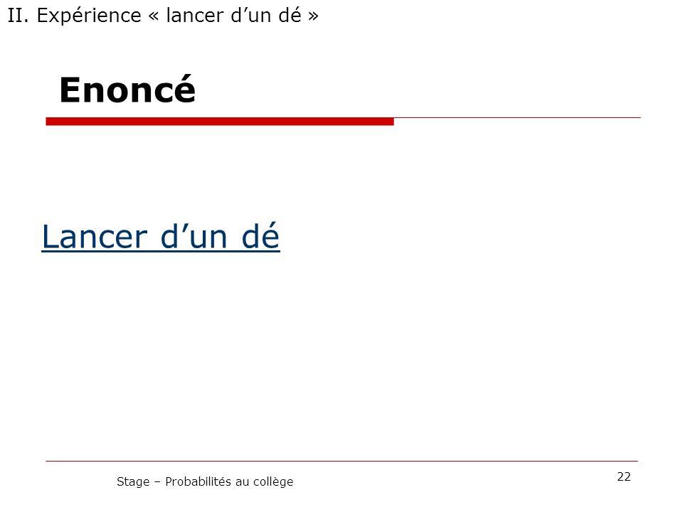 Enoncé II. Expérience « lancer dun dé » 22 Stage – Probabilités au collège Lancer dun dé