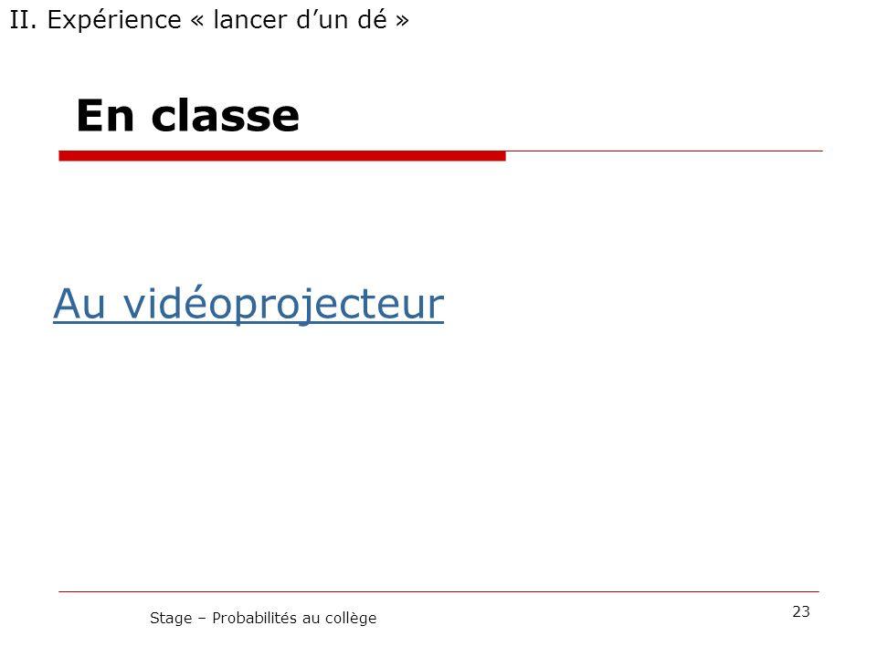 En classe II. Expérience « lancer dun dé » 23 Stage – Probabilités au collège Au vidéoprojecteur
