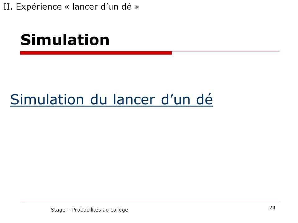II. Expérience « lancer dun dé » 24 Stage – Probabilités au collège Simulation du lancer dun dé Simulation
