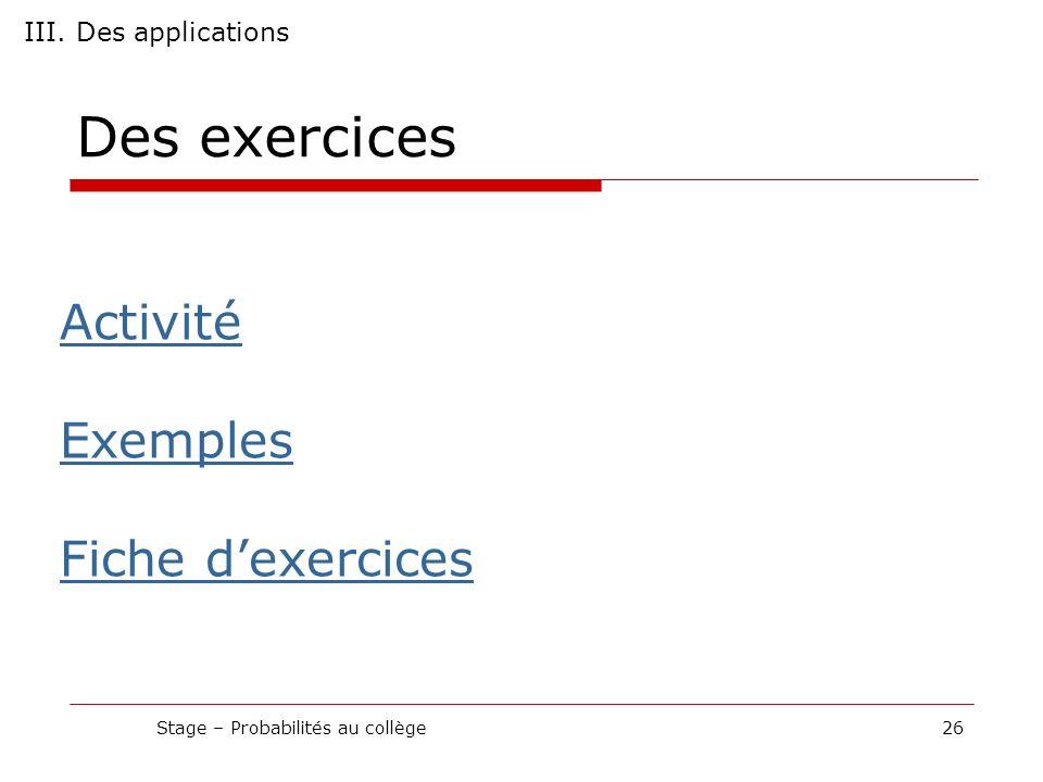 Des exercices Stage – Probabilités au collège26 III. Des applications Activité Exemples Fiche dexercices