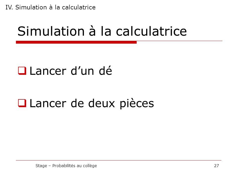 Simulation à la calculatrice Lancer dun dé Lancer de deux pièces Stage – Probabilités au collège27 IV. Simulation à la calculatrice