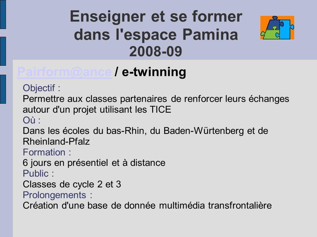 Enseigner et se former dans l espace Pamina 2008-09 Pairform@ancePairform@ance / e-twinning Objectif : Permettre aux classes partenaires de renforcer leurs échanges autour d un projet utilisant les TICE Où : Dans les écoles du bas-Rhin, du Baden-Würtenberg et de Rheinland-Pfalz Formation : 6 jours en présentiel et à distance Public : Classes de cycle 2 et 3 Prolongements : Création d une base de donnée multimédia transfrontalière