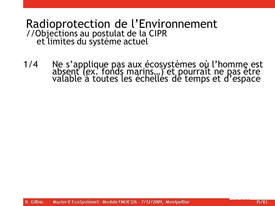 R. Gilbin - Master II EcoSystèmeS - Module FMOE326 – 7/12/2009, Montpellier 35/83 Radioprotection de lEnvironnement //Objections au postulat de la CIP