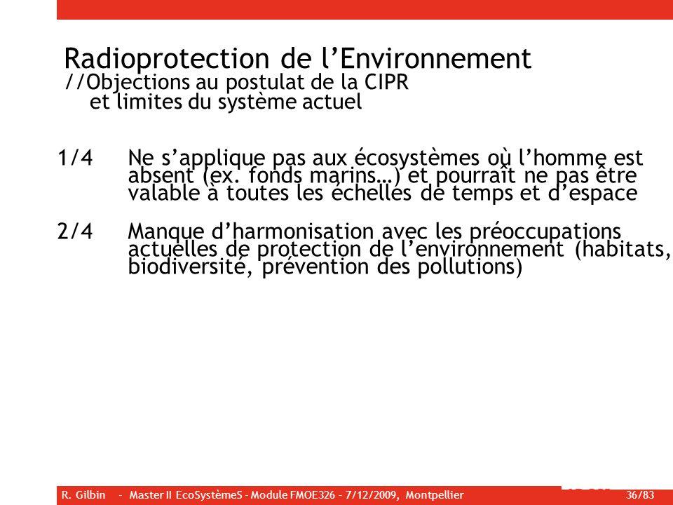 R. Gilbin - Master II EcoSystèmeS - Module FMOE326 – 7/12/2009, Montpellier 36/83 Radioprotection de lEnvironnement //Objections au postulat de la CIP