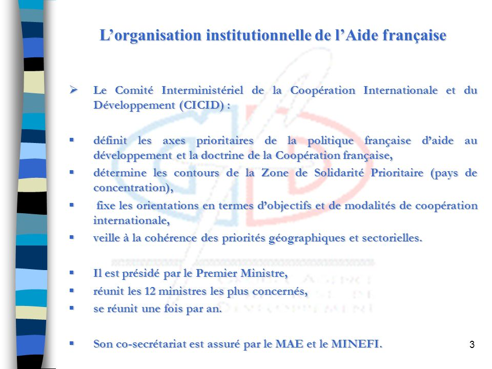 3 Lorganisation institutionnelle de lAide française Le Comité Interministériel de la Coopération Internationale et du Développement (CICID) : Le Comité Interministériel de la Coopération Internationale et du Développement (CICID) : définit les axes prioritaires de la politique française daide au développement et la doctrine de la Coopération française, définit les axes prioritaires de la politique française daide au développement et la doctrine de la Coopération française, détermine les contours de la Zone de Solidarité Prioritaire (pays de concentration), détermine les contours de la Zone de Solidarité Prioritaire (pays de concentration), fixe les orientations en termes dobjectifs et de modalités de coopération internationale, fixe les orientations en termes dobjectifs et de modalités de coopération internationale, veille à la cohérence des priorités géographiques et sectorielles.