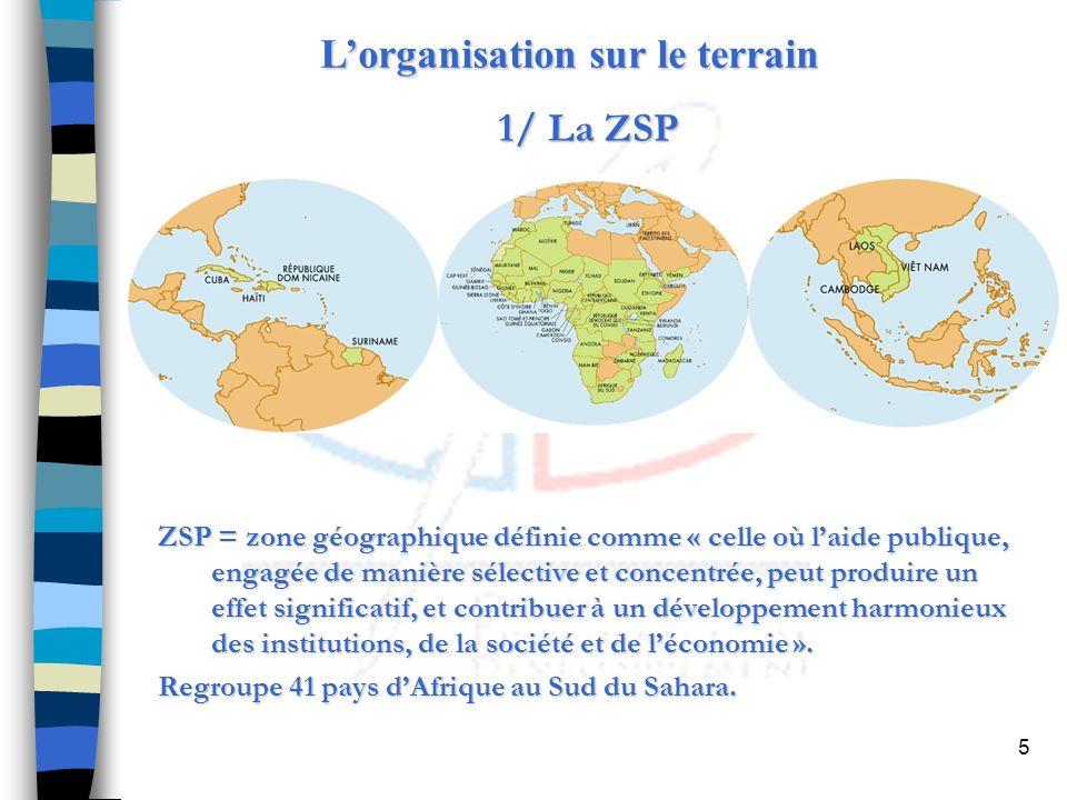5 Lorganisation sur le terrain 1/ La ZSP ZSP = zone géographique définie comme « celle où laide publique, engagée de manière sélective et concentrée, peut produire un effet significatif, et contribuer à un développement harmonieux des institutions, de la société et de léconomie ».