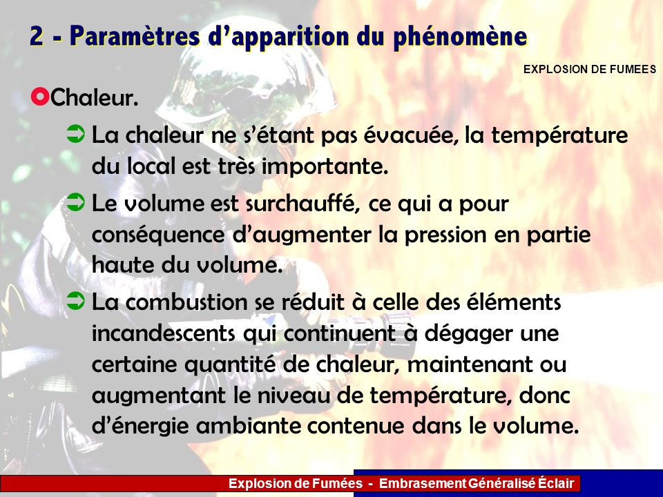 Explosion de Fumées - Embrasement Généralisé Éclair 2 - Paramètres dapparition du phénomène Chaleur. La chaleur ne sétant pas évacuée, la température