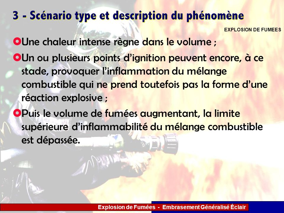 Explosion de Fumées - Embrasement Généralisé Éclair 3 - Scénario type et description du phénomène Une chaleur intense règne dans le volume ; Un ou plu
