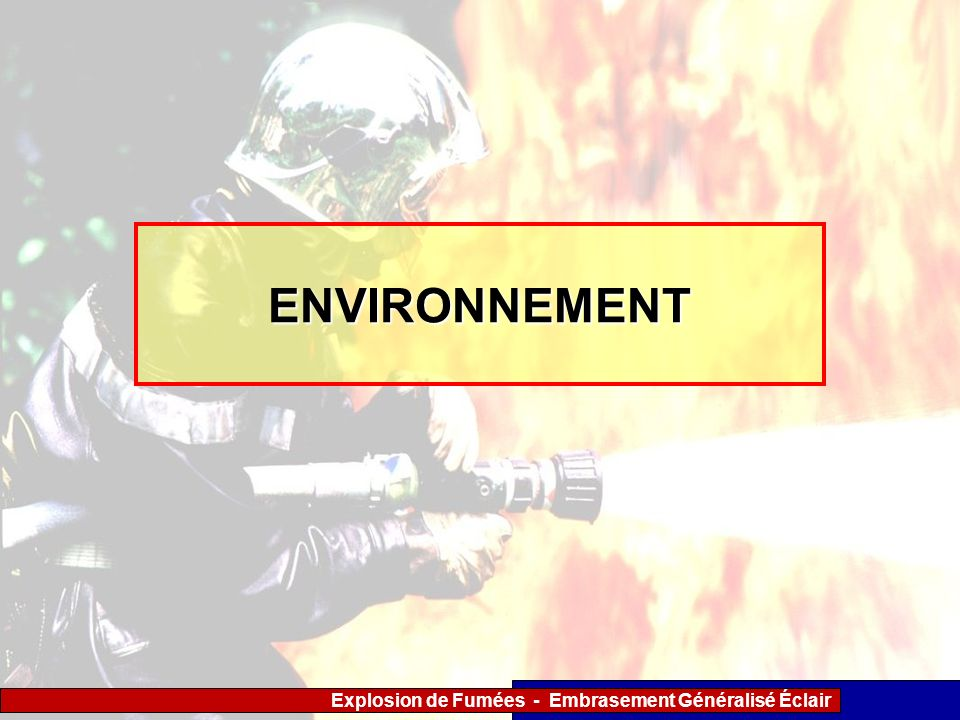 Explosion de Fumées - Embrasement Généralisé Éclair Synoptique de la conduite à tenir CONDUITES A TENIR Risque dembrasement généralisé éclair être vigilant, créer des exutoires en partie haute, appliquer le T.O.O.T.E.M.