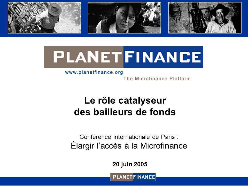 Le rôle catalyseur des bailleurs de fonds Conférence internationale de Paris : Élargir laccès à la Microfinance 20 juin 2005
