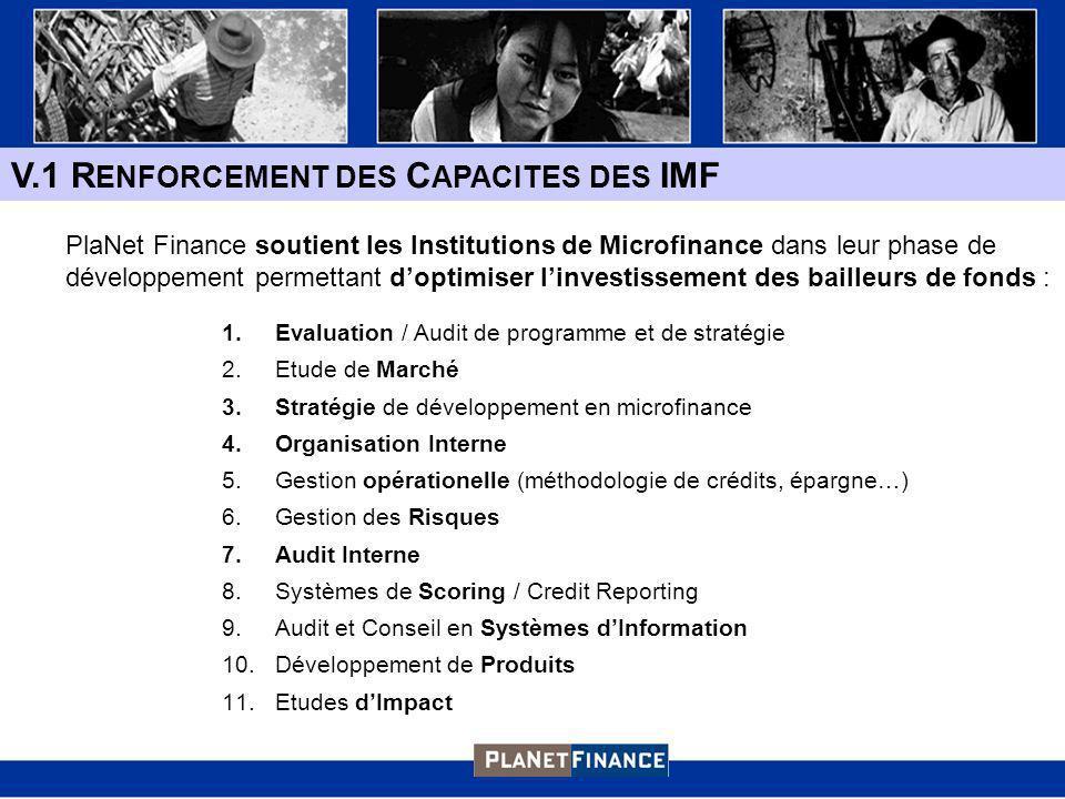 V.1 R ENFORCEMENT DES C APACITES DES IMF 1.Evaluation / Audit de programme et de stratégie 2.Etude de Marché 3.Stratégie de développement en microfinance 4.Organisation Interne 5.Gestion opérationelle (méthodologie de crédits, épargne…) 6.Gestion des Risques 7.Audit Interne 8.Systèmes de Scoring / Credit Reporting 9.Audit et Conseil en Systèmes dInformation 10.Développement de Produits 11.Etudes dImpact PlaNet Finance soutient les Institutions de Microfinance dans leur phase de développement permettant doptimiser linvestissement des bailleurs de fonds :