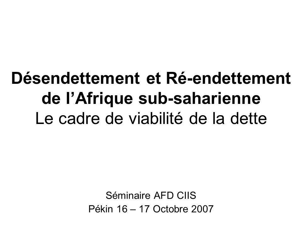 Désendettement et Ré-endettement de lAfrique sub-saharienne Le cadre de viabilité de la dette Séminaire AFD CIIS Pékin 16 – 17 Octobre 2007