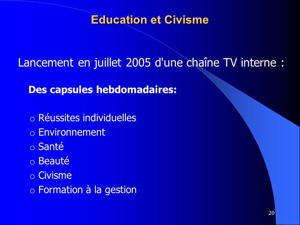 20 Education et Civisme Lancement en juillet 2005 d'une chaîne TV interne : Des capsules hebdomadaires: o Réussites individuelles o Environnement o Sa