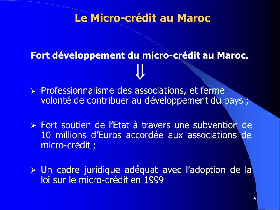 6 Fort développement du micro-crédit au Maroc. Professionnalisme des associations, et ferme volonté de contribuer au développement du pays ; Fort sout