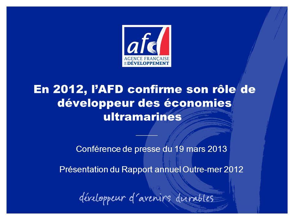 En 2012, lAFD confirme son rôle de développeur des économies ultramarines Conférence de presse du 19 mars 2013 Présentation du Rapport annuel Outre-mer 2012