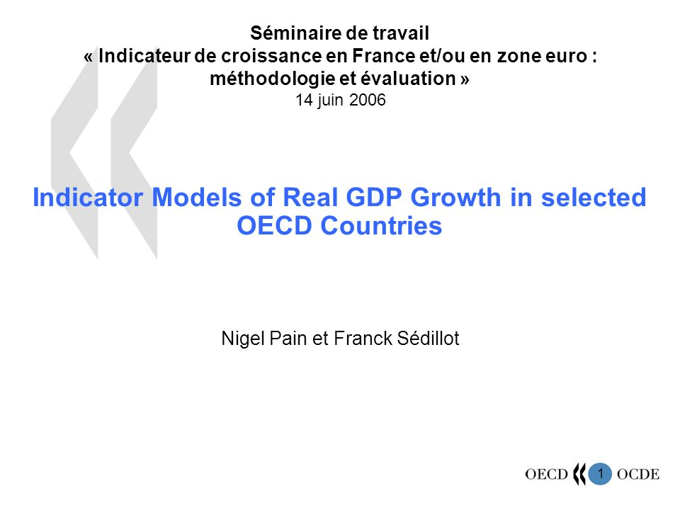 1 Séminaire de travail « Indicateur de croissance en France et/ou en zone euro : méthodologie et évaluation » 14 juin 2006 Indicator Models of Real GDP Growth in selected OECD Countries Nigel Pain et Franck Sédillot