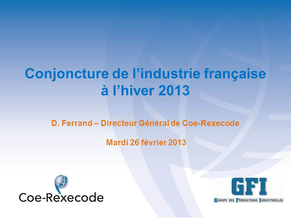 Conjoncture de lindustrie française à lhiver 2013 D. Ferrand – Directeur Général de Coe-Rexecode Mardi 26 février 2013