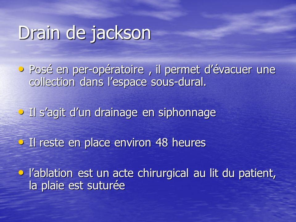 Drain de jackson Posé en per-opératoire, il permet dévacuer une collection dans lespace sous-dural. Posé en per-opératoire, il permet dévacuer une col