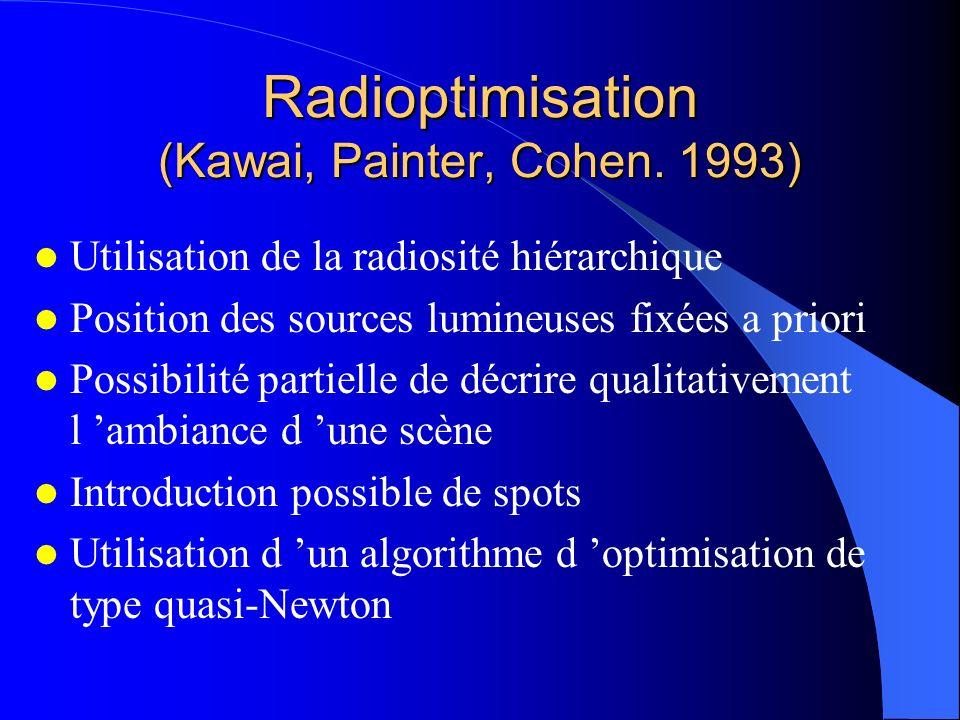 Radioptimisation (Kawai, Painter, Cohen. 1993) Utilisation de la radiosité hiérarchique Position des sources lumineuses fixées a priori Possibilité pa