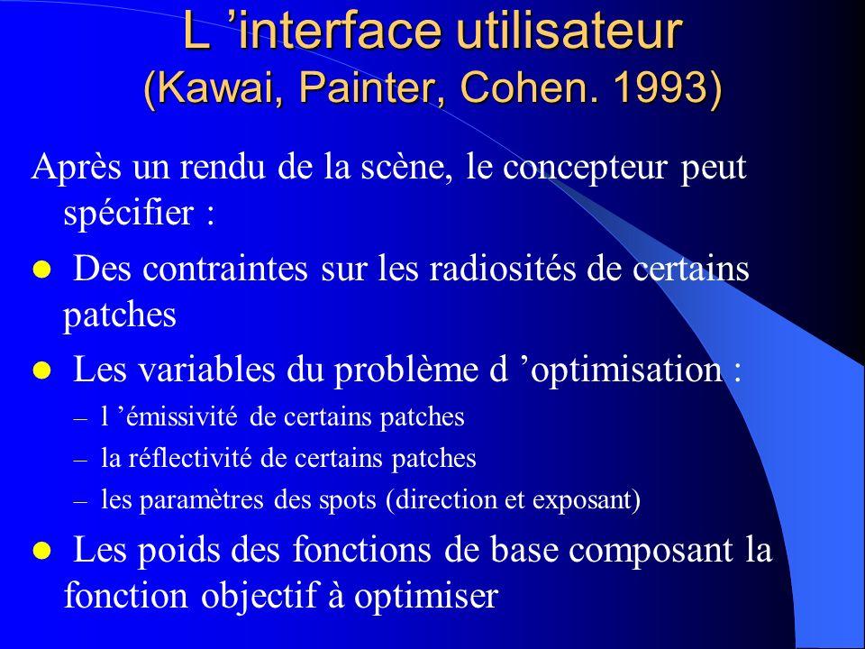 L interface utilisateur (Kawai, Painter, Cohen. 1993) Après un rendu de la scène, le concepteur peut spécifier : Des contraintes sur les radiosités de