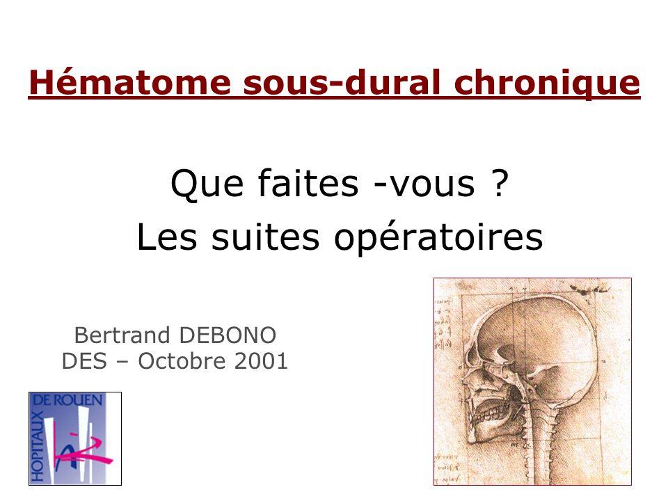 Hématome sous-dural chronique Que faites -vous ? Les suites opératoires Bertrand DEBONO DES – Octobre 2001