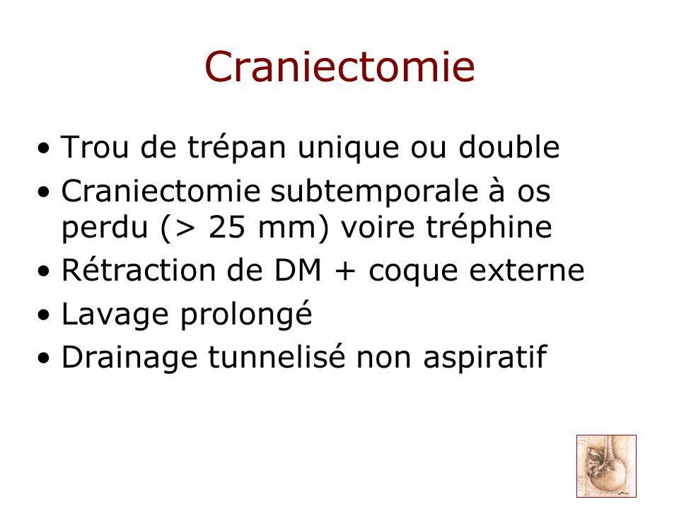 Craniectomie Trou de trépan unique ou double Craniectomie subtemporale à os perdu (> 25 mm) voire tréphine Rétraction de DM + coque externe Lavage pro