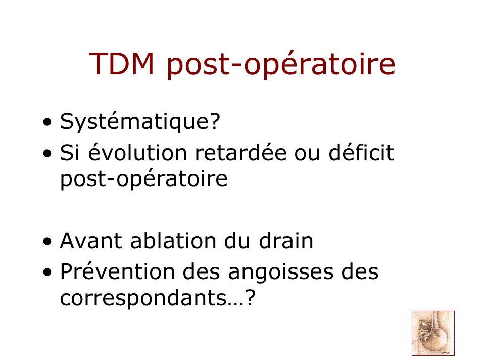 TDM post-opératoire Systématique? Si évolution retardée ou déficit post-opératoire Avant ablation du drain Prévention des angoisses des correspondants