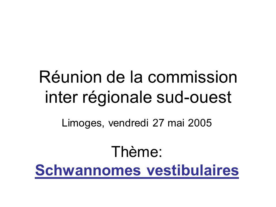 Réunion de la commission inter régionale sud-ouest Limoges, vendredi 27 mai 2005 Thème: Schwannomes vestibulaires